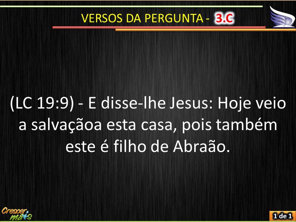 VERSOS DA PERGUNTA - 3.C (LC 19:9) - E disse-lhe Jesus: Hoje veio a salvaçãoa esta casa, pois também este é filho de Abraão.