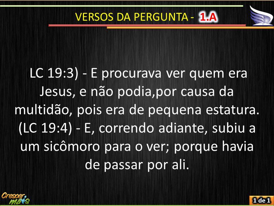 VERSOS DA PERGUNTA - 1.A (LC 19:3) - E procurava ver quem era Jesus, e não podia,por causa da multidão, pois era de pequena estatura.