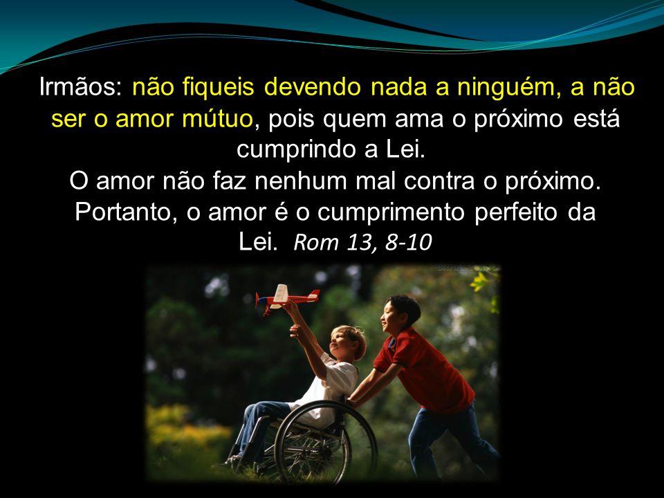 Irmãos: não fiqueis devendo nada a ninguém, a não ser o amor mútuo, pois quem ama o próximo está cumprindo a Lei. O amor não faz nenhum mal contra o próximo.