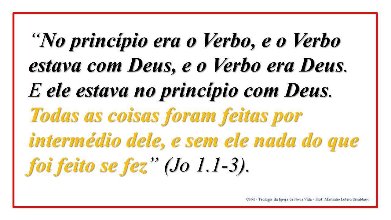 No princípio era o Verbo, e o Verbo estava com Deus, e o Verbo era Deus. E ele estava no princípio com Deus. Todas as coisas foram feitas por intermédio dele, e sem ele nada do que foi feito se fez (Jo 1.1-3).