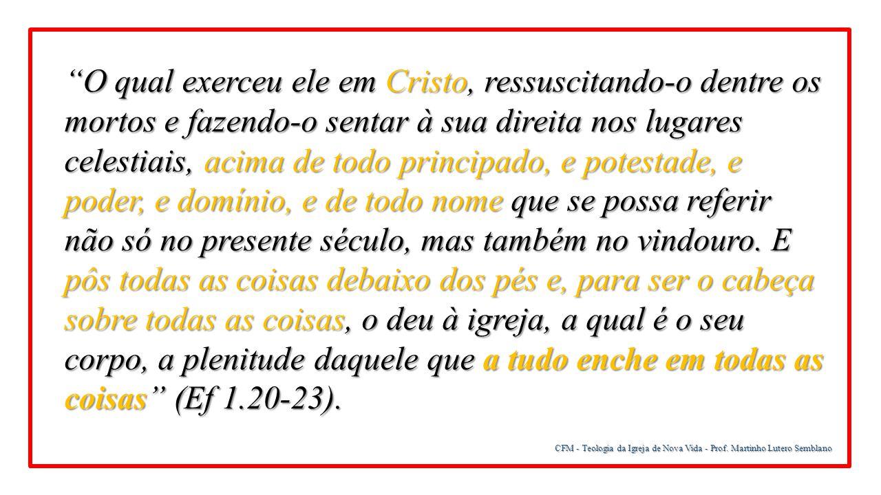 O qual exerceu ele em Cristo, ressuscitando-o dentre os mortos e fazendo-o sentar à sua direita nos lugares celestiais, acima de todo principado, e potestade, e poder, e domínio, e de todo nome que se possa referir não só no presente século, mas também no vindouro. E pôs todas as coisas debaixo dos pés e, para ser o cabeça sobre todas as coisas, o deu à igreja, a qual é o seu corpo, a plenitude daquele que a tudo enche em todas as coisas (Ef 1.20-23).