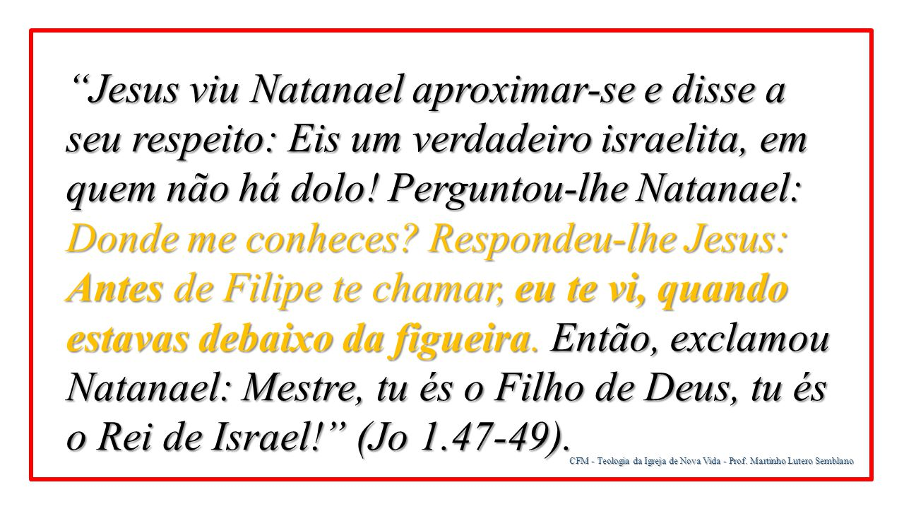 Jesus viu Natanael aproximar-se e disse a seu respeito: Eis um verdadeiro israelita, em quem não há dolo! Perguntou-lhe Natanael: Donde me conheces Respondeu-lhe Jesus: Antes de Filipe te chamar, eu te vi, quando estavas debaixo da figueira. Então, exclamou Natanael: Mestre, tu és o Filho de Deus, tu és o Rei de Israel! (Jo 1.47-49).
