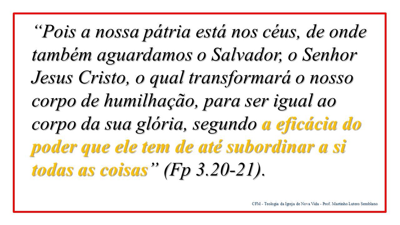 Pois a nossa pátria está nos céus, de onde também aguardamos o Salvador, o Senhor Jesus Cristo, o qual transformará o nosso corpo de humilhação, para ser igual ao corpo da sua glória, segundo a eficácia do poder que ele tem de até subordinar a si todas as coisas (Fp 3.20-21).