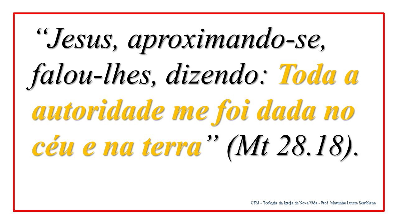 Jesus, aproximando-se, falou-lhes, dizendo: Toda a autoridade me foi dada no céu e na terra (Mt 28.18).