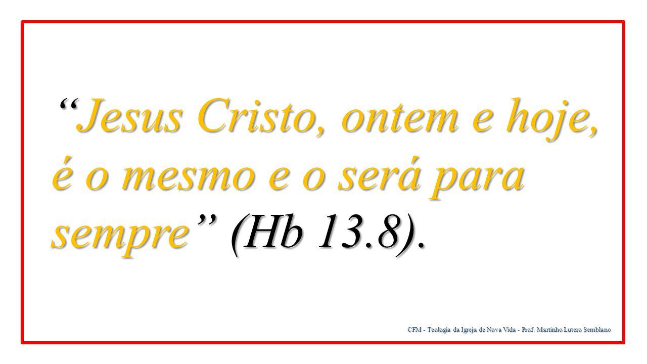 Jesus Cristo, ontem e hoje, é o mesmo e o será para sempre (Hb 13.8).