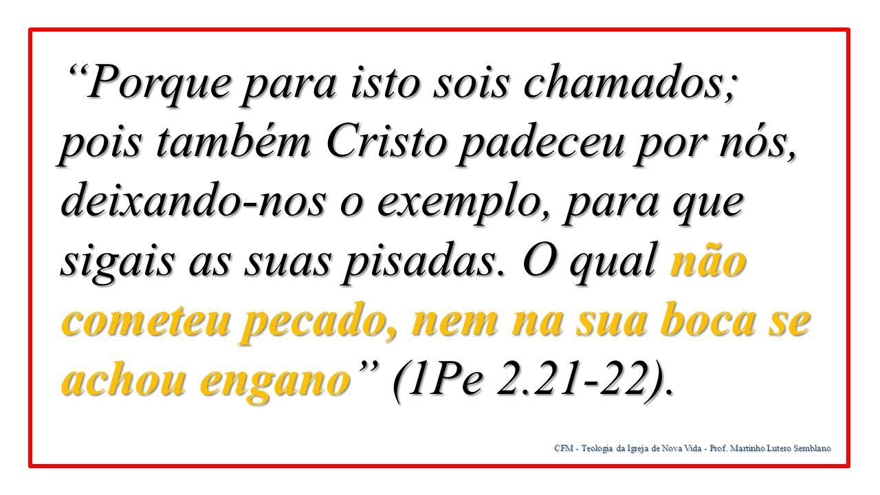 Porque para isto sois chamados; pois também Cristo padeceu por nós, deixando-nos o exemplo, para que sigais as suas pisadas. O qual não cometeu pecado, nem na sua boca se achou engano (1Pe 2.21-22).