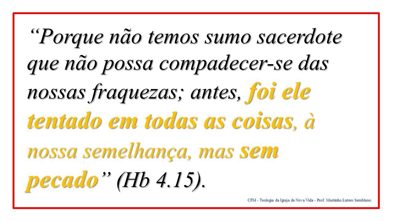 Porque não temos sumo sacerdote que não possa compadecer-se das nossas fraquezas; antes, foi ele tentado em todas as coisas, à nossa semelhança, mas sem pecado (Hb 4.15).