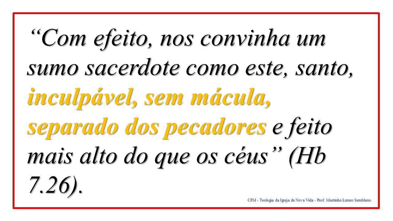 Com efeito, nos convinha um sumo sacerdote como este, santo, inculpável, sem mácula, separado dos pecadores e feito mais alto do que os céus (Hb 7.26).