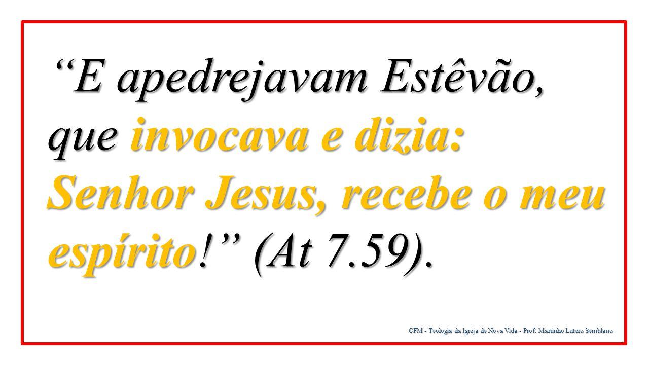 E apedrejavam Estêvão, que invocava e dizia: Senhor Jesus, recebe o meu espírito! (At 7.59).