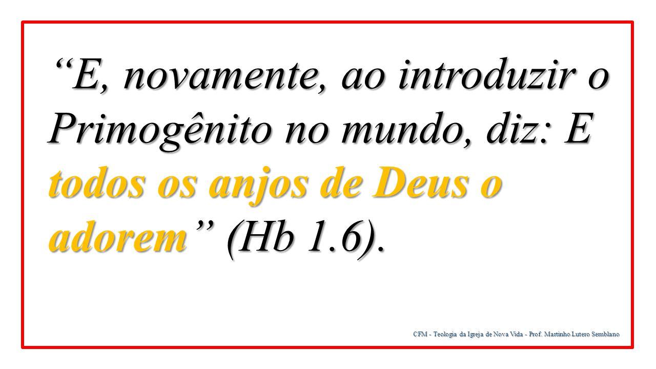 E, novamente, ao introduzir o Primogênito no mundo, diz: E todos os anjos de Deus o adorem (Hb 1.6).
