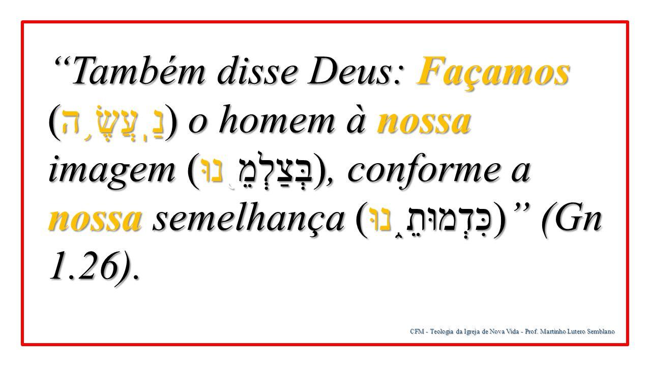 Também disse Deus: Façamos (נַֽעֲשֶׂ֥ה) o homem à nossa imagem (בְּצַלְמֵ֖נוּ), conforme a nossa semelhança (כִּדְמוּתֵ֑נוּ) (Gn 1.26).