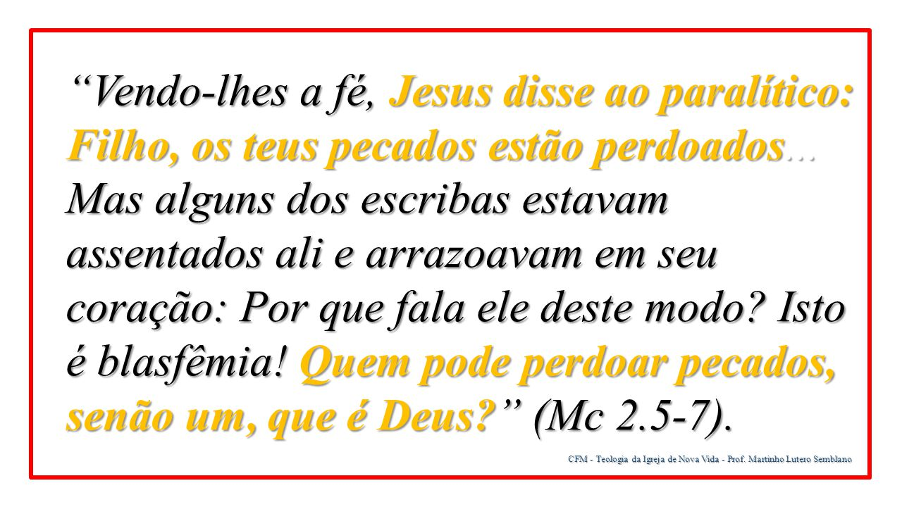 Vendo-lhes a fé, Jesus disse ao paralítico: Filho, os teus pecados estão perdoados... Mas alguns dos escribas estavam assentados ali e arrazoavam em seu coração: Por que fala ele deste modo Isto é blasfêmia! Quem pode perdoar pecados, senão um, que é Deus (Mc 2.5-7).