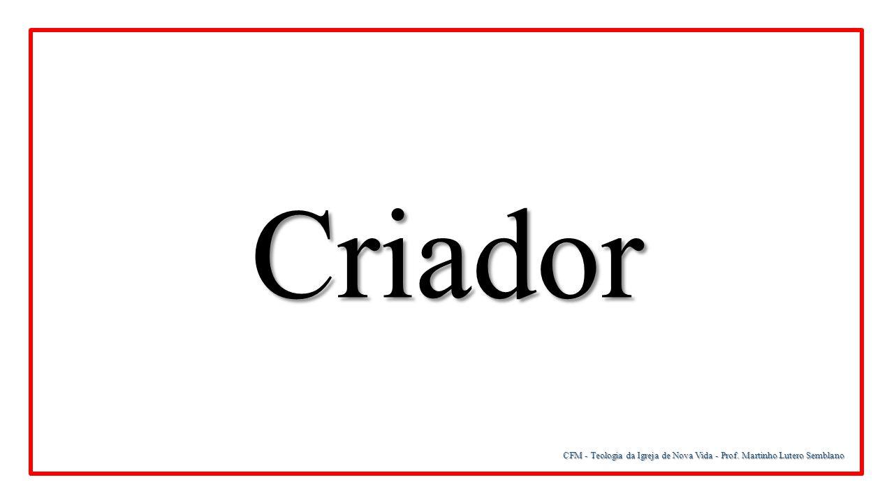 Criador CFM - Teologia da Igreja de Nova Vida - Prof. Martinho Lutero Semblano