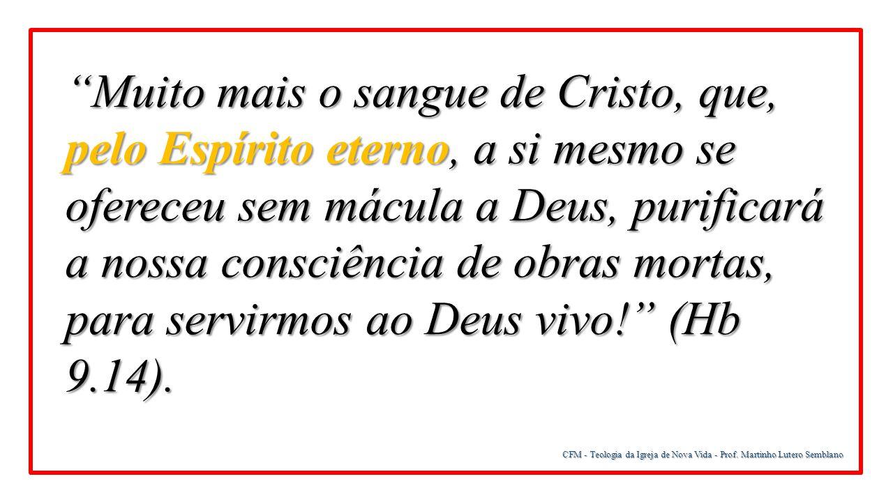 Muito mais o sangue de Cristo, que, pelo Espírito eterno, a si mesmo se ofereceu sem mácula a Deus, purificará a nossa consciência de obras mortas, para servirmos ao Deus vivo! (Hb 9.14).