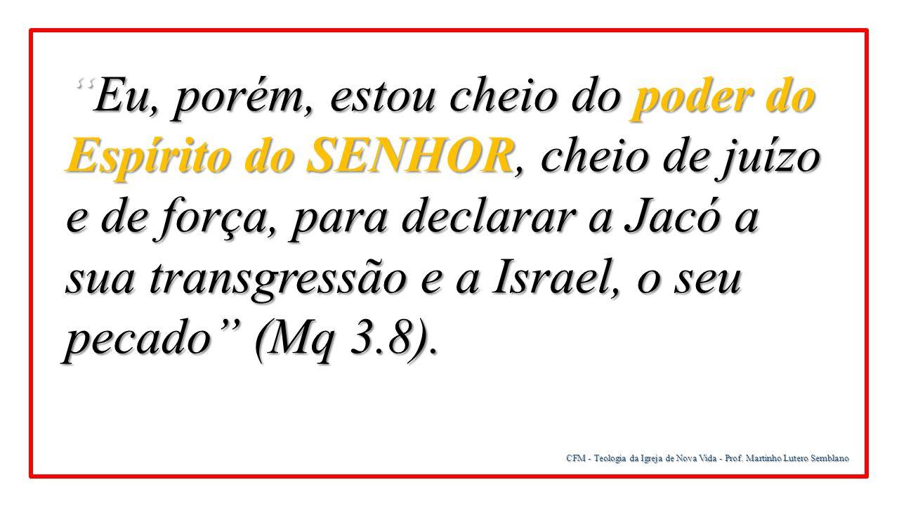 Eu, porém, estou cheio do poder do Espírito do SENHOR, cheio de juízo e de força, para declarar a Jacó a sua transgressão e a Israel, o seu pecado (Mq 3.8).