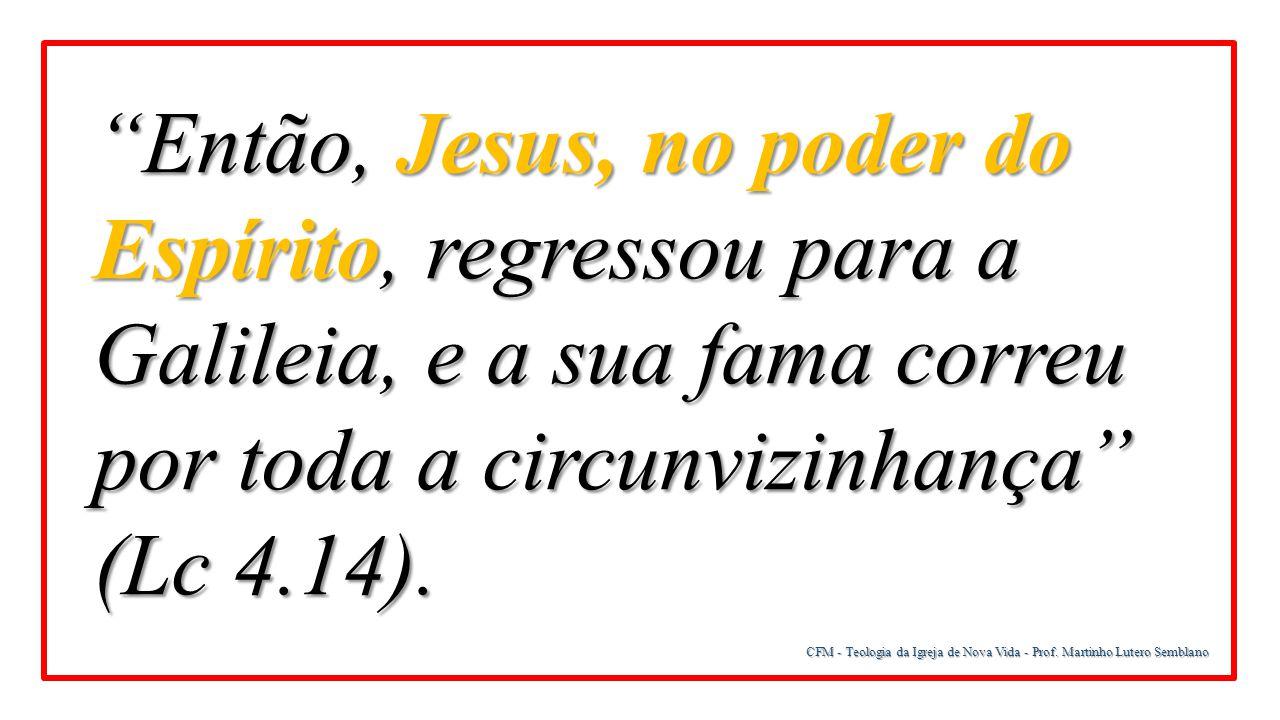 Então, Jesus, no poder do Espírito, regressou para a Galileia, e a sua fama correu por toda a circunvizinhança (Lc 4.14).