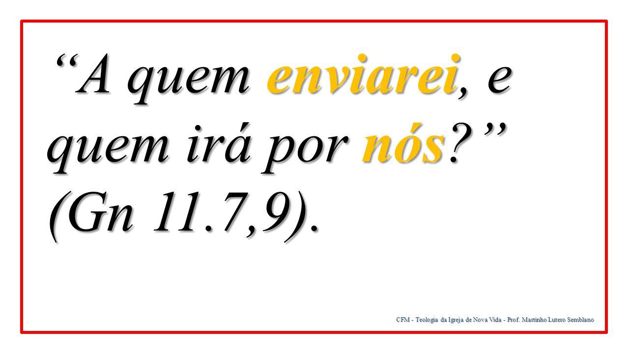 A quem enviarei, e quem irá por nós (Gn 11.7,9).