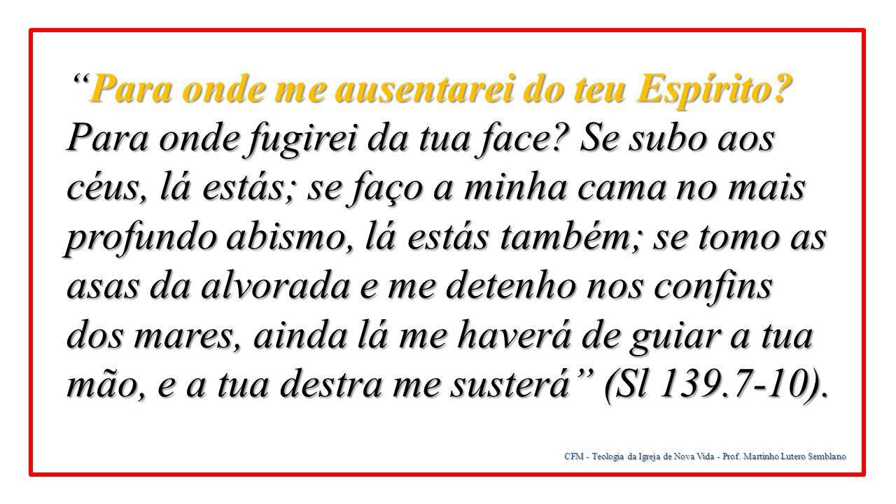 Para onde me ausentarei do teu Espírito Para onde fugirei da tua face Se subo aos céus, lá estás; se faço a minha cama no mais profundo abismo, lá estás também; se tomo as asas da alvorada e me detenho nos confins dos mares, ainda lá me haverá de guiar a tua mão, e a tua destra me susterá (Sl 139.7-10).