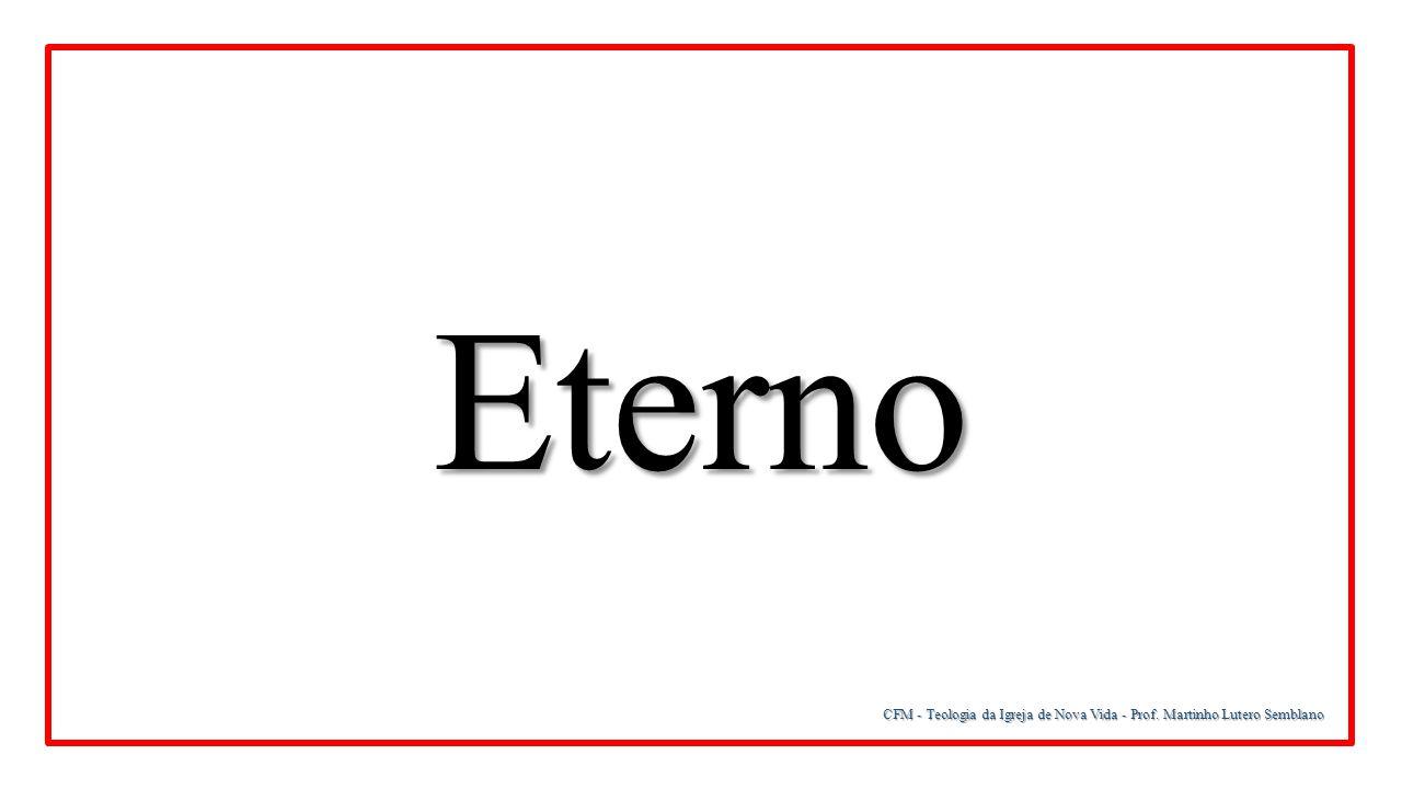 Eterno CFM - Teologia da Igreja de Nova Vida - Prof. Martinho Lutero Semblano