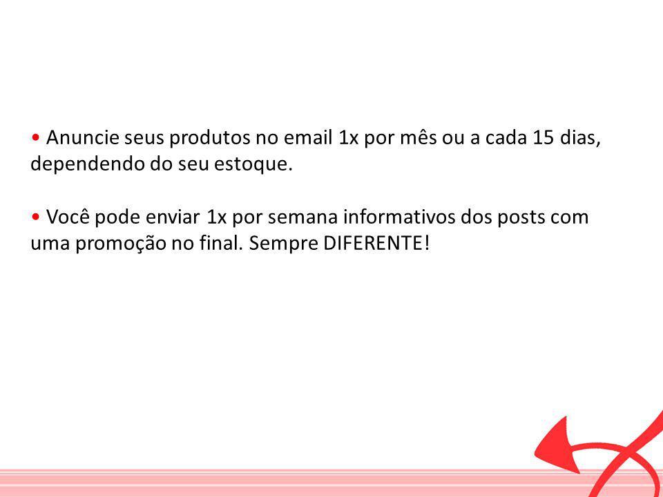 • Anuncie seus produtos no email 1x por mês ou a cada 15 dias, dependendo do seu estoque.