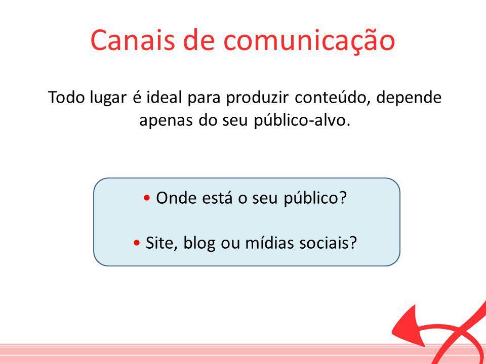 Canais de comunicação Todo lugar é ideal para produzir conteúdo, depende apenas do seu público-alvo.