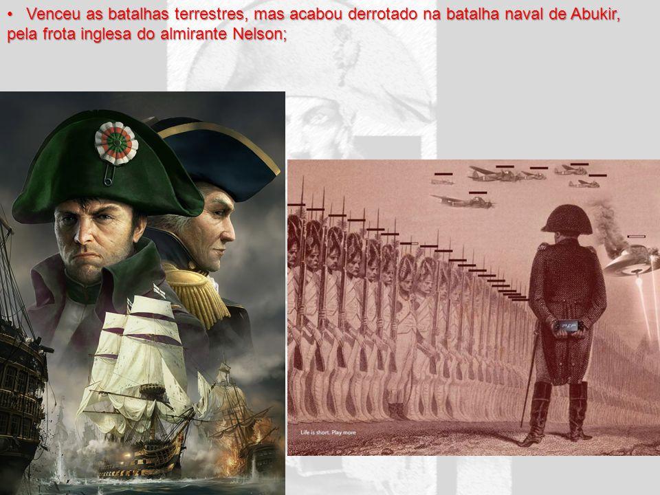 Venceu as batalhas terrestres, mas acabou derrotado na batalha naval de Abukir, pela frota inglesa do almirante Nelson;