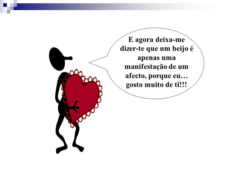 E agora deixa-me dizer-te que um beijo é apenas uma manifestação de um afecto, porque eu… gosto muito de ti!!!