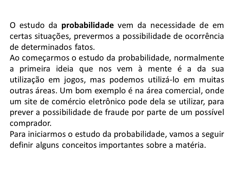 O estudo da probabilidade vem da necessidade de em certas situações, prevermos a possibilidade de ocorrência de determinados fatos.