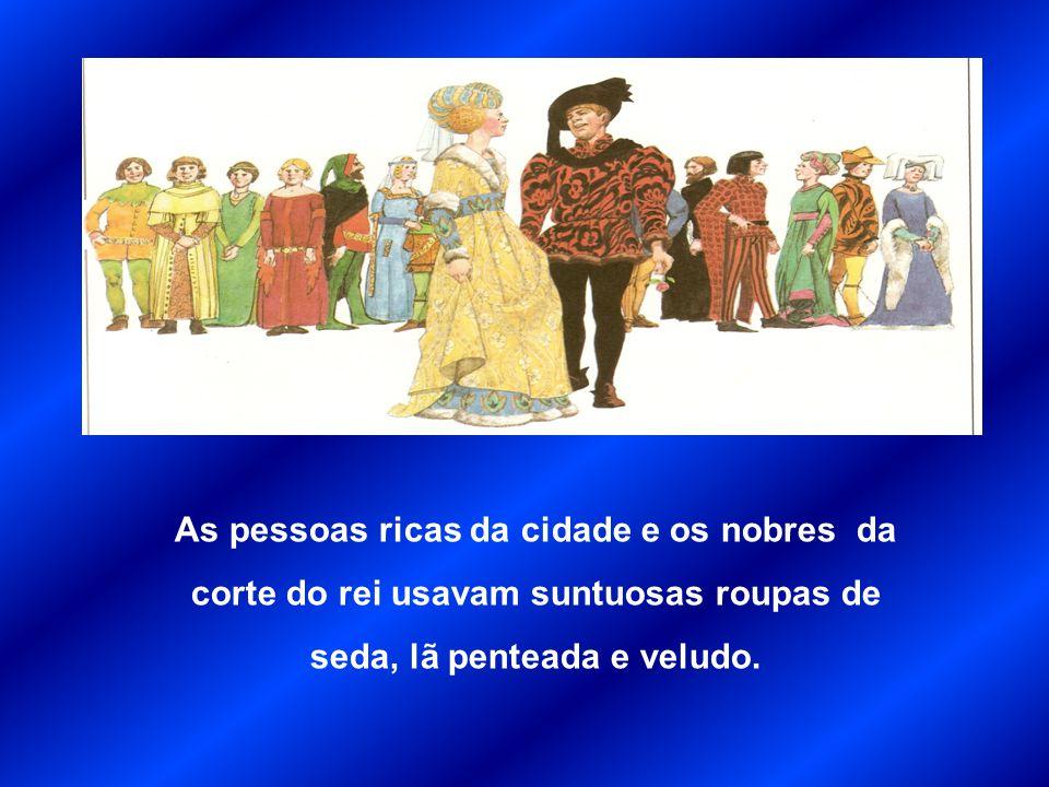 As pessoas ricas da cidade e os nobres da corte do rei usavam suntuosas roupas de seda, lã penteada e veludo.