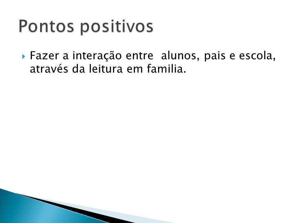 Pontos positivos Fazer a interação entre alunos, pais e escola, através da leitura em familia.