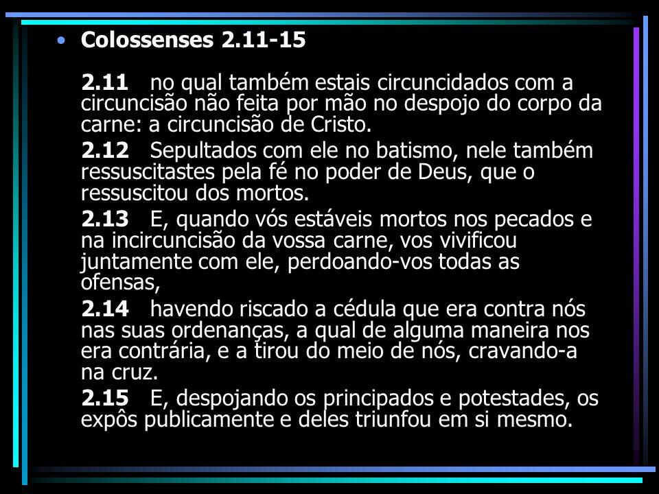 Colossenses 2.11-15 2.11 no qual também estais circuncidados com a circuncisão não feita por mão no despojo do corpo da carne: a circuncisão de Cristo.