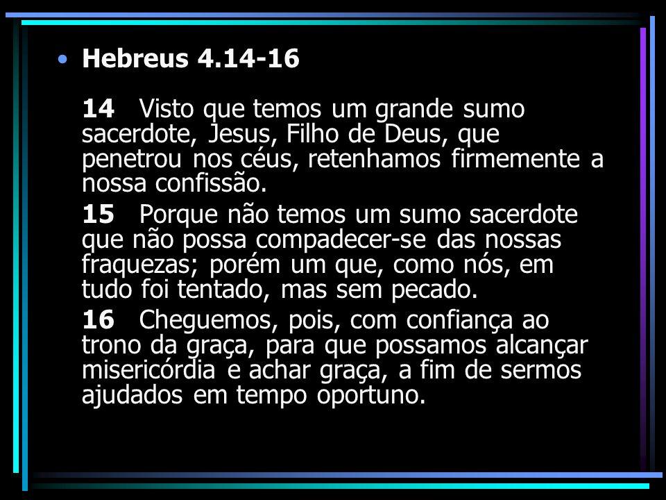 Hebreus 4.14-16 14 Visto que temos um grande sumo sacerdote, Jesus, Filho de Deus, que penetrou nos céus, retenhamos firmemente a nossa confissão.