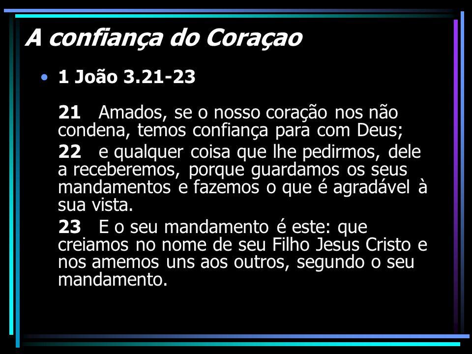 A confiança do Coraçao 1 João 3.21-23 21 Amados, se o nosso coração nos não condena, temos confiança para com Deus;