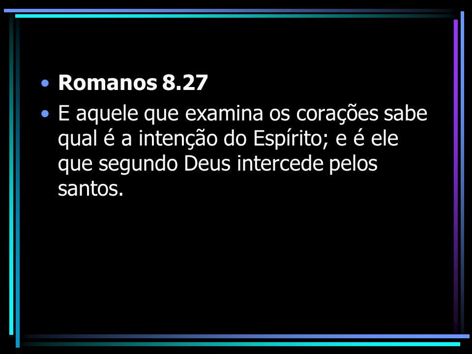 Romanos 8.27 E aquele que examina os corações sabe qual é a intenção do Espírito; e é ele que segundo Deus intercede pelos santos.