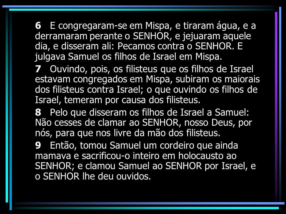 6 E congregaram-se em Mispa, e tiraram água, e a derramaram perante o SENHOR, e jejuaram aquele dia, e disseram ali: Pecamos contra o SENHOR. E julgava Samuel os filhos de Israel em Mispa.