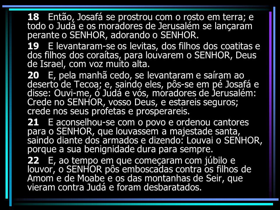 18 Então, Josafá se prostrou com o rosto em terra; e todo o Judá e os moradores de Jerusalém se lançaram perante o SENHOR, adorando o SENHOR.
