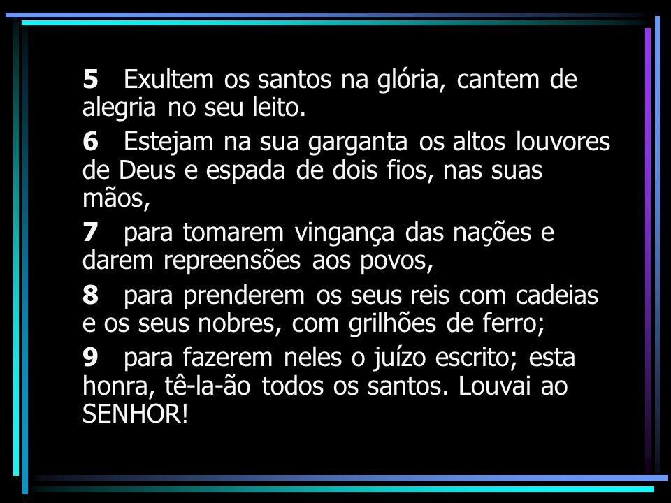 5 Exultem os santos na glória, cantem de alegria no seu leito.