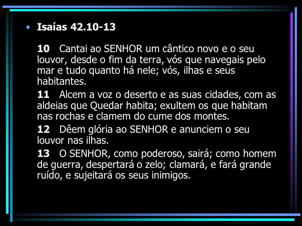 Isaías 42.10-13 10 Cantai ao SENHOR um cântico novo e o seu louvor, desde o fim da terra, vós que navegais pelo mar e tudo quanto há nele; vós, ilhas e seus habitantes.