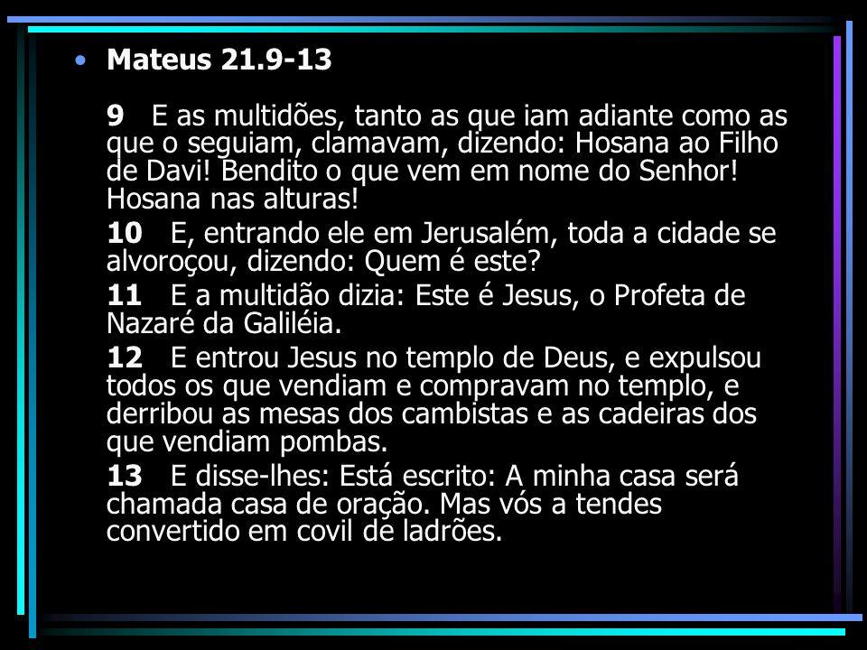 Mateus 21.9-13 9 E as multidões, tanto as que iam adiante como as que o seguiam, clamavam, dizendo: Hosana ao Filho de Davi! Bendito o que vem em nome do Senhor! Hosana nas alturas!