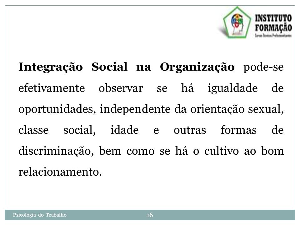 Integração Social na Organização pode-se efetivamente observar se há igualdade de oportunidades, independente da orientação sexual, classe social, idade e outras formas de discriminação, bem como se há o cultivo ao bom relacionamento.