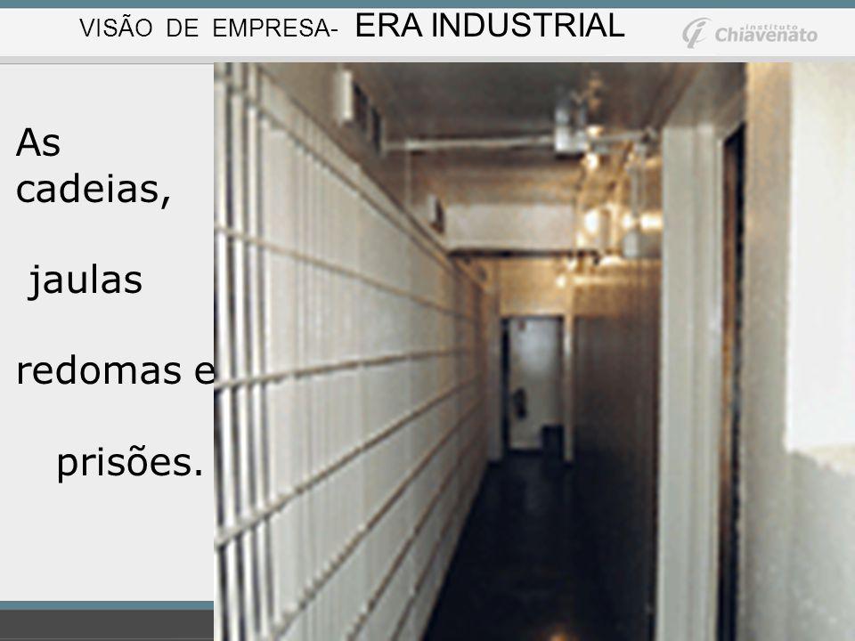 As cadeias, jaulas redomas e prisões. VISÃO DE EMPRESA- ERA INDUSTRIAL