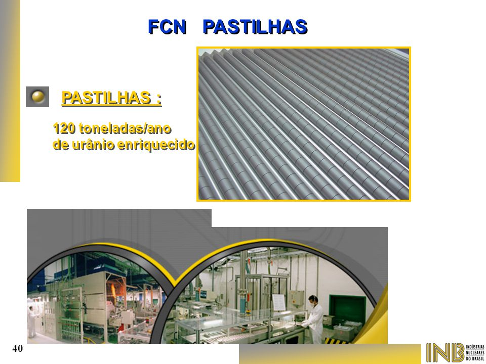 FCN PASTILHAS PASTILHAS : 120 toneladas/ano de urânio enriquecido 40