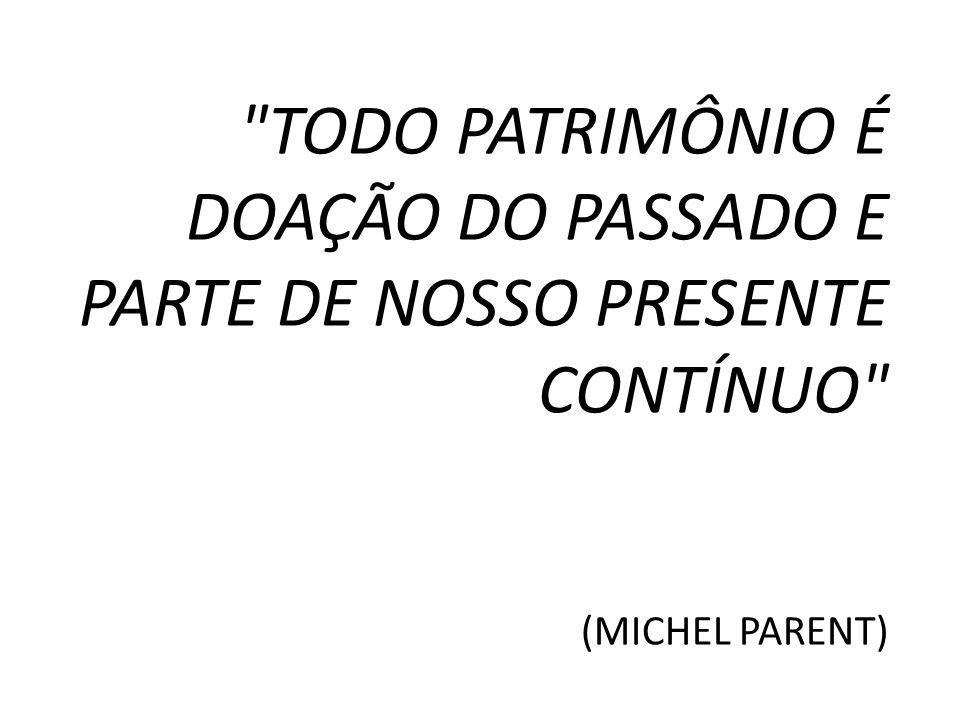 TODO PATRIMÔNIO É DOAÇÃO DO PASSADO E PARTE DE NOSSO PRESENTE CONTÍNUO (MICHEL PARENT)
