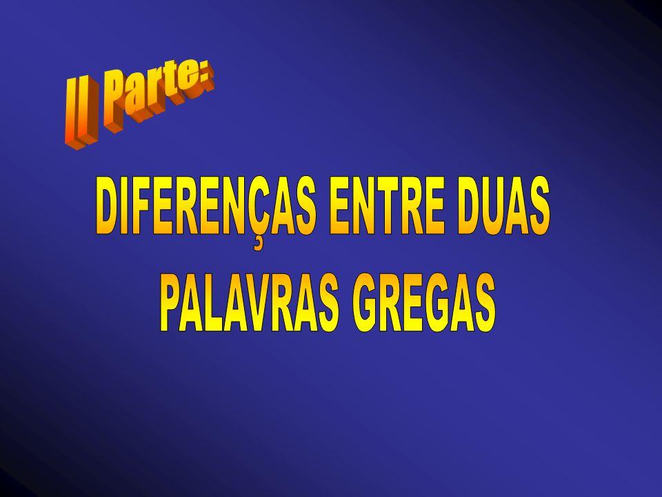 II Parte: DIFERENÇAS ENTRE DUAS PALAVRAS GREGAS