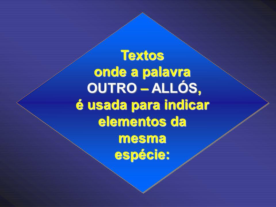 Textos onde a palavra OUTRO – ALLÓS, é usada para indicar elementos da mesma espécie: