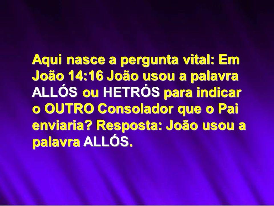 Aqui nasce a pergunta vital: Em João 14:16 João usou a palavra ALLÓS ou HETRÓS para indicar o OUTRO Consolador que o Pai enviaria.