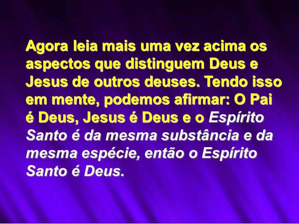 Agora leia mais uma vez acima os aspectos que distinguem Deus e Jesus de outros deuses.
