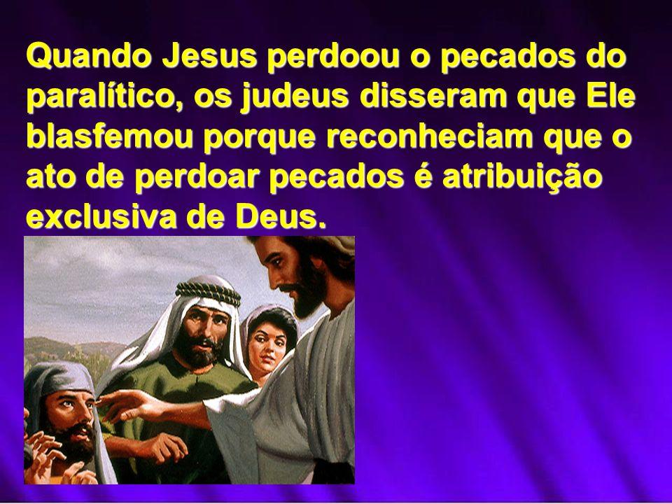 Quando Jesus perdoou o pecados do paralítico, os judeus disseram que Ele blasfemou porque reconheciam que o ato de perdoar pecados é atribuição exclusiva de Deus.