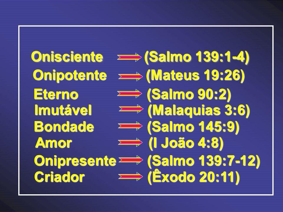 Onisciente (Salmo 139:1-4) Onipotente (Mateus 19:26) Eterno (Salmo 90:2) Imutável (Malaquias 3:6)