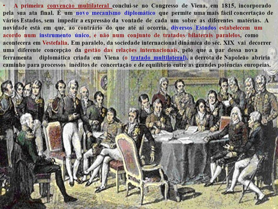 A primeira convenção multilateral conclui-se no Congresso de Viena, em 1815, incorporado pela sua ata final. É um novo mecanismo diplomático que permite uma mais fácil concertação de vários Estados, sem impedir a expressão da vontade de cada um sobre as diferentes matérias. A novidade está em que, ao contrário do que até aí ocorria, diversos Estados estabelecem um acordo num instrumento único, e não num conjunto de tratados bilaterais paralelos, como acontecera em Vestefalia. Em paralelo, da sociedade internacional dinâmica do séc. XIX vai decorrer uma diferente concepção da gestão das relações internacionais, pelo que a par dessa nova ferramenta diplomática criada em Viena (o tratado multilateral), a derrota de Napoleão abriria caminho para processos inéditos de concertação e de equilíbrio entre as grandes potências europeias.